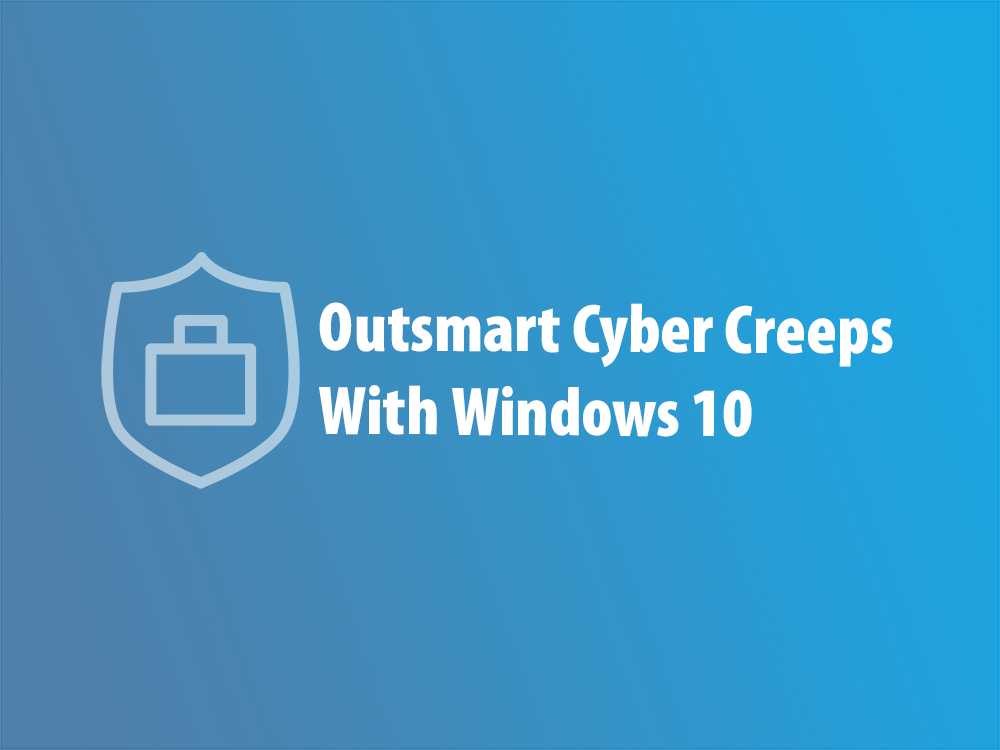 Outsmart Cyber Creeps With Windows 10